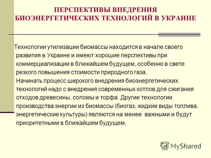 ПЕРСПЕКТИВЫ ВНЕДРЕНИЯ БИОЭНЕРГЕТИЧЕСКИХ ТЕХНОЛОГИЙ В УКРАИНЕ Технологии утилизации биомассы находится в начале своего развития в Украине и имеют хорошие перспективы при коммерциализации в ближайшем будущем, особенно в свете резкого повышения стоимост