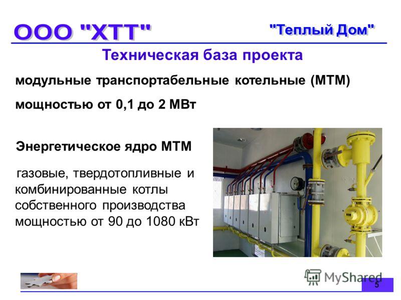 5 Техническая база проекта модульные транспортабельные котельные (МТМ) мощностью от 0,1 до 2 МВт Энергетическое ядро МTM газовые, твердотопливные и комбинированные котлы собственного производства мощностью от 90 до 1080 кВт