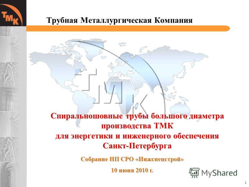 1 Трубная Металлургическая Компания Спиральношовные трубы большого диаметра производства ТМК для энергетики и инженерного обеспечения Санкт-Петербурга Собрание НП СРО «Инжспецстрой» 10 июня 2010 г.
