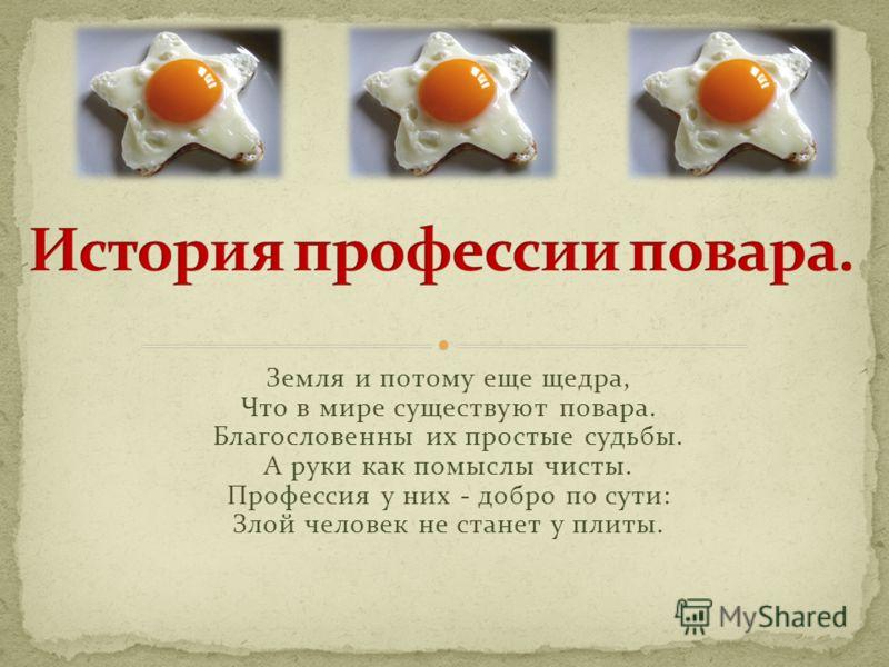 Земля и потому еще щедра, Что в мире существуют повара. Благословенны их простые судьбы. А руки как помыслы чисты. Профессия у них - добро по сути: Злой человек не станет у плиты.