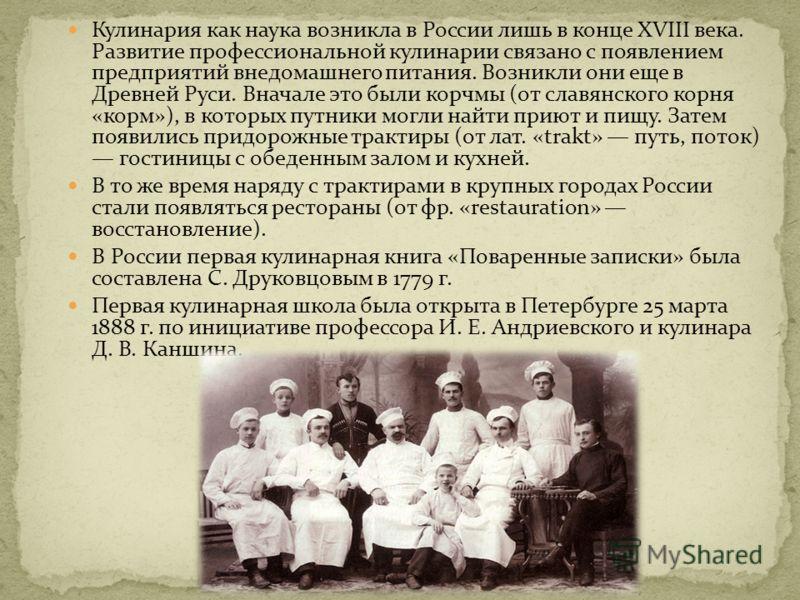 Кулинария как наука возникла в России лишь в конце XVIII века. Развитие профессиональной кулинарии связано с появлением предприятий внедомашнего питания. Возникли они еще в Древней Руси. Вначале это были корчмы (от славянского корня «корм»), в которы