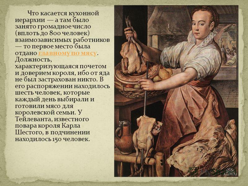 Что касается кухонной иерархии а там было занято громадное число (вплоть до 800 человек) взаимозависимых работников то первое место была отдано главному по мясу. Должность, характеризующаяся почетом и доверием короля, ибо от яда не был застрахован ни