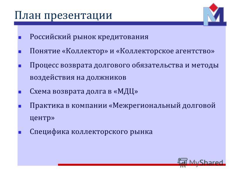План презентации Российский рынок кредитования Понятие «Коллектор» и «Коллекторское агентство» Процесс возврата долгового обязательства и методы воздействия на должников Схема возврата долга в «МДЦ» Практика в компании «Межрегиональный долговой центр