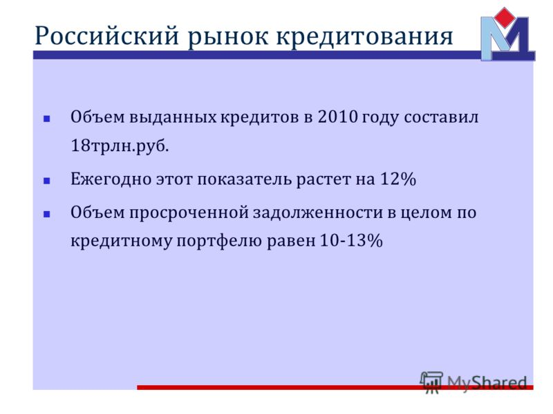 Российский рынок кредитования Объем выданных кредитов в 2010 году составил 18трлн.руб. Ежегодно этот показатель растет на 12% Объем просроченной задолженности в целом по кредитному портфелю равен 10-13%