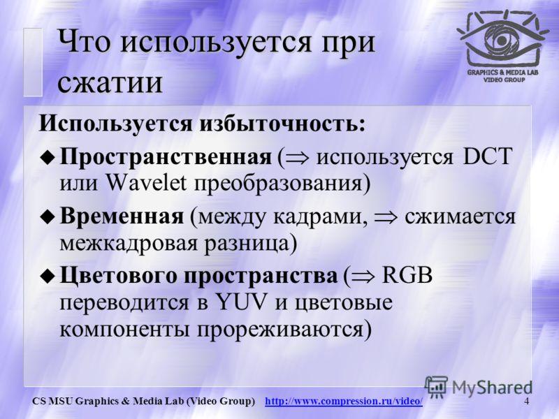 CS MSU Graphics & Media Lab (Video Group) http://www.compression.ru/video/3 Что используется при сжатии u Когерентность областей изображения малое локальное изменение цвета u Избыточность в цветовых плоскостях используется большая важность яркости дл