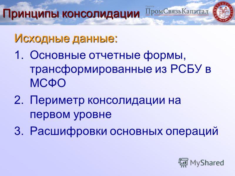 Принципы консолидации Исходные данные: 1.Основные отчетные формы, трансформированные из РСБУ в МСФО 2.Периметр консолидации на первом уровне 3.Расшифровки основных операций