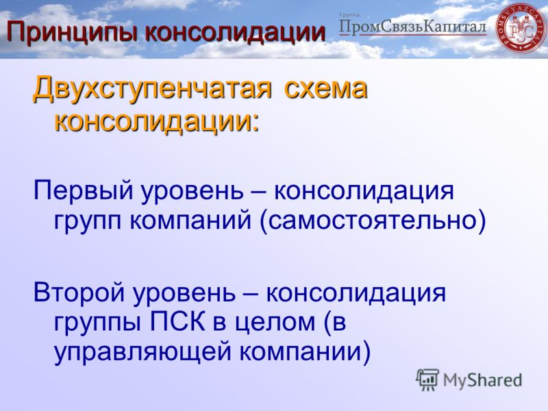 Принципы консолидации Двухступенчатая схема консолидации: Первый уровень – консолидация групп компаний (самостоятельно) Второй уровень – консолидация группы ПСК в целом (в управляющей компании)