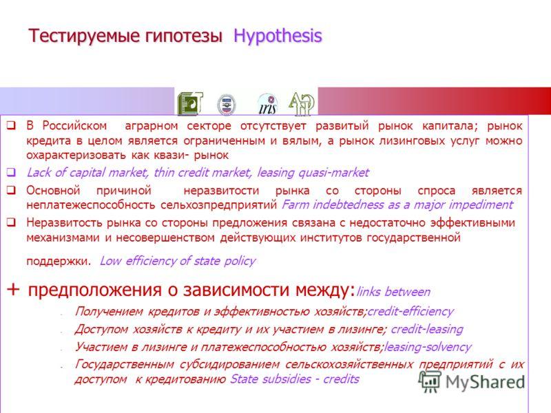 Тестируемые гипотезы Hypothesis В Российском аграрном секторе отсутствует развитый рынок капитала; рынок кредита в целом является ограниченным и вялым, а рынок лизинговых услуг можно охарактеризовать как квази- рынок Lack of capital market, thin cred