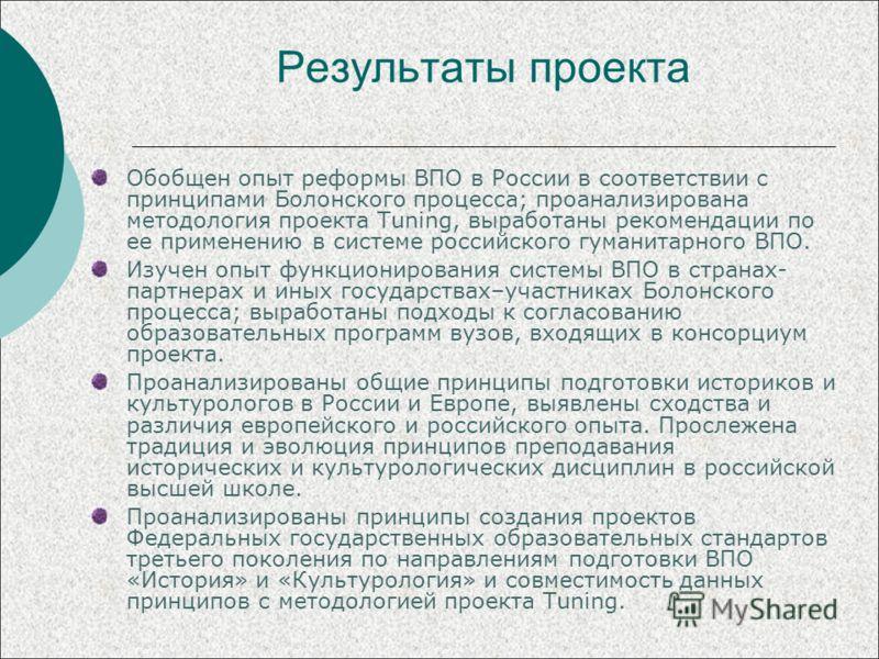 Результаты проекта Обобщен опыт реформы ВПО в России в соответствии с принципами Болонского процесса; проанализирована методология проекта Tuning, выработаны рекомендации по ее применению в системе российского гуманитарного ВПО. Изучен опыт функциони