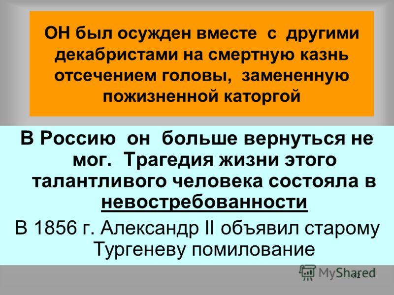 31 В январе 1826 г. Тургенев, находясь в Англии узнал, что он привлечен к делу декабристов Тургенев отказался прибыть в Петербург для того чтобы предстать перед верховным судом Суд заочно приговорил Тургенева к смертной казни, но государь велел, лиши