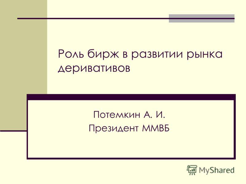 Роль бирж в развитии рынка деривативов Потемкин А. И. Президент ММВБ