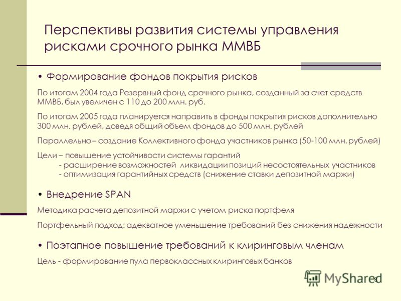 8 Перспективы развития системы управления рисками срочного рынка ММВБ Формирование фондов покрытия рисков По итогам 2004 года Резервный фонд срочного рынка, созданный за счет средств ММВБ, был увеличен с 110 до 200 млн. руб. По итогам 2005 года плани