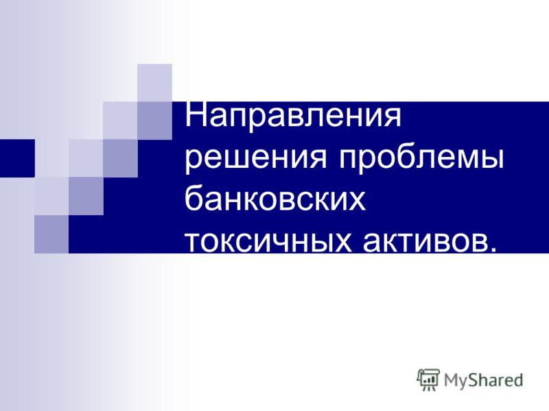 Направления решения проблемы банковских токсичных активов.
