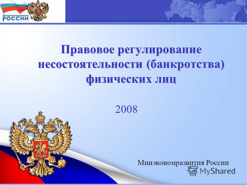 Минэкономразвития России Правовое регулирование несостоятельности (банкротства) физических лиц Правовое регулирование несостоятельности (банкротства) физических лиц 2008