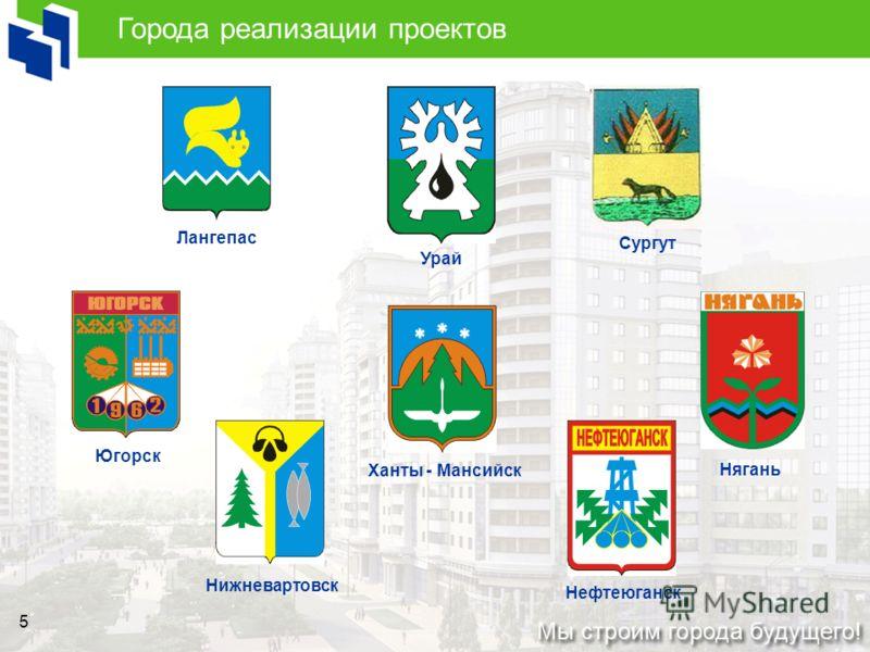 5 Города реализации проектов Югорск Лангепас Нягань Урай Нижневартовск Ханты - Мансийск Сургут Нефтеюганск