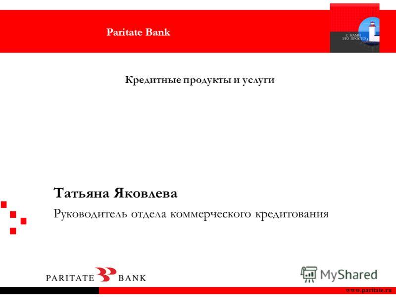 Paritate Bank www.paritate.ru Кредитные продукты и услуги Татьяна Яковлева Руководитель отдела коммерческого кредитования
