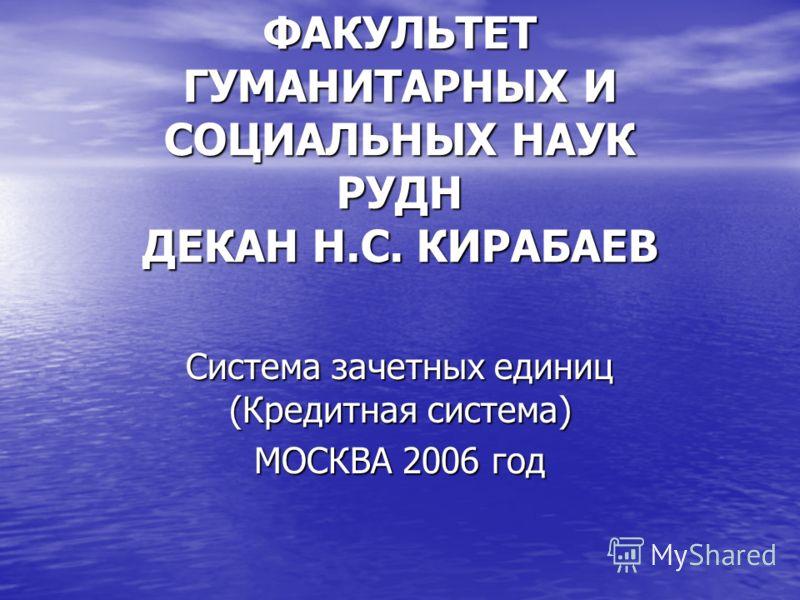ФАКУЛЬТЕТ ГУМАНИТАРНЫХ И СОЦИАЛЬНЫХ НАУК РУДН ДЕКАН Н.С. КИРАБАЕВ Система зачетных единиц (Кредитная система) МОСКВА 2006 год