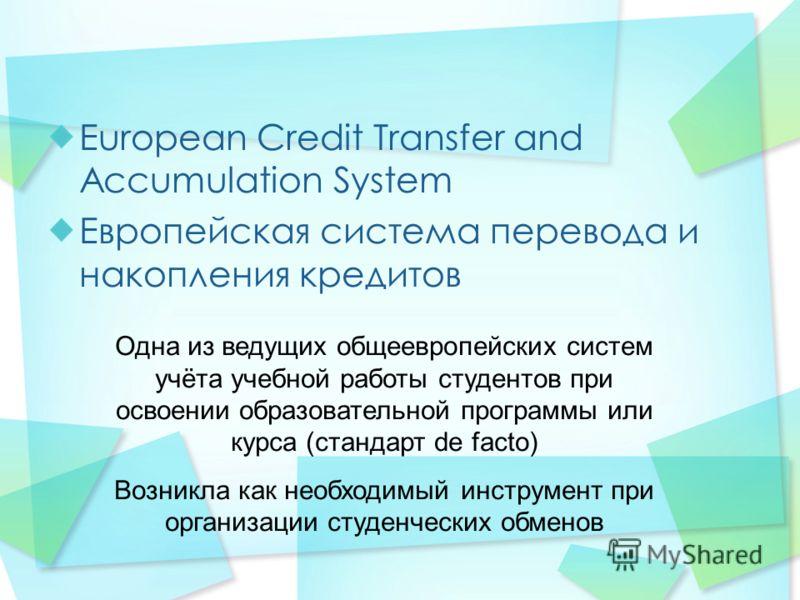 European Credit Transfer and Accumulation System Европейская система перевода и накопления кредитов Одна из ведущих общеевропейских систем учёта учебной работы студентов при освоении образовательной программы или курса (стандарт de facto) Возникла ка