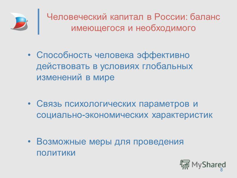 8 Человеческий капитал в России: баланс имеющегося и необходимого Способность человека эффективно действовать в условиях глобальных изменений в мире Связь психологических параметров и социально-экономических характеристик Возможные меры для проведени