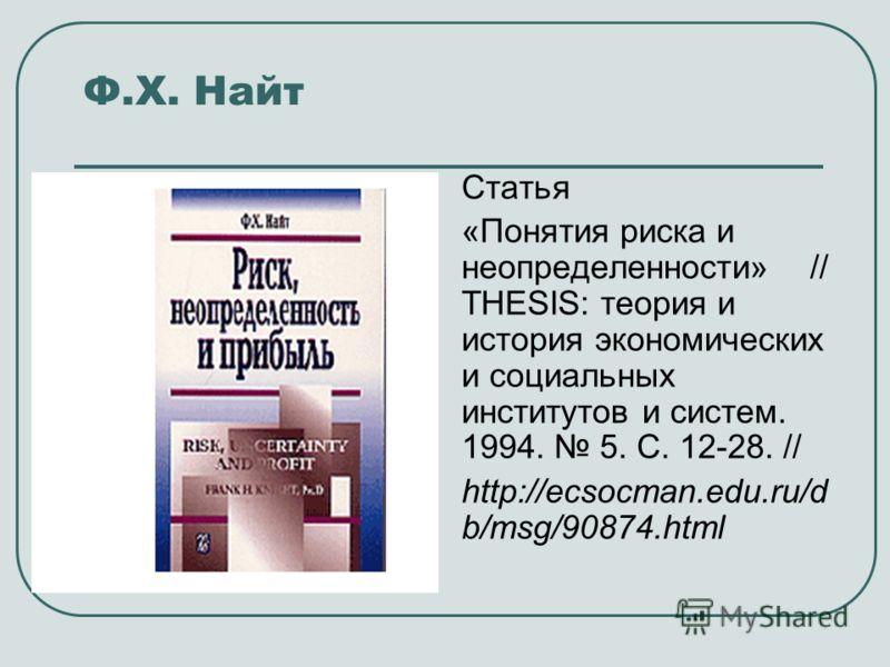 Ф.Х. Найт Статья «Понятия риска и неопределенности» // THESIS: теория и история экономических и социальных институтов и систем. 1994. 5. С. 12-28. // http://ecsocman.edu.ru/d b/msg/90874.html