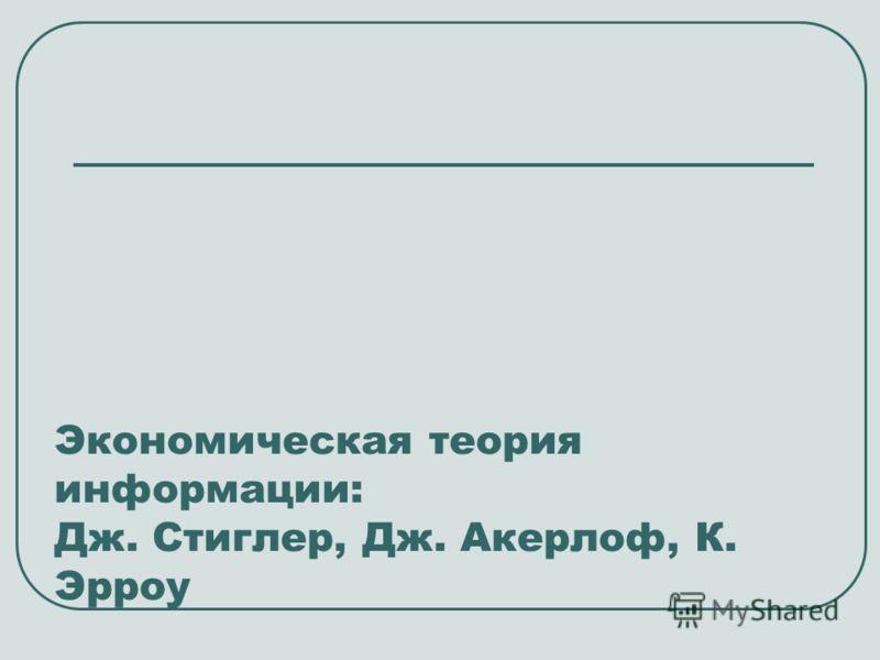 Экономическая теория информации: Дж. Стиглер, Дж. Акерлоф, К. Эрроу