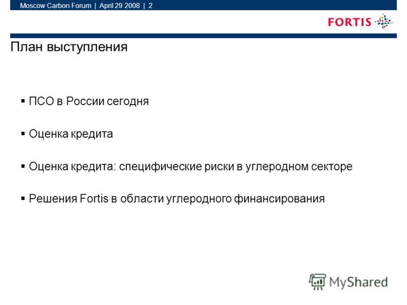 Moscow Carbon Forum | April 29 2008 | 2 План выступления ПСО в России сегодня Оценка кредита Оценка кредита: специфические риски в углеродном секторе Решения Fortis в области углеродного финансирования