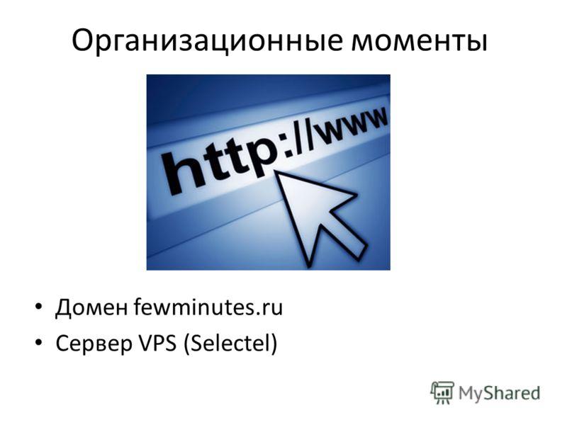 Организационные моменты Домен fewminutes.ru Сервер VPS (Selectel)