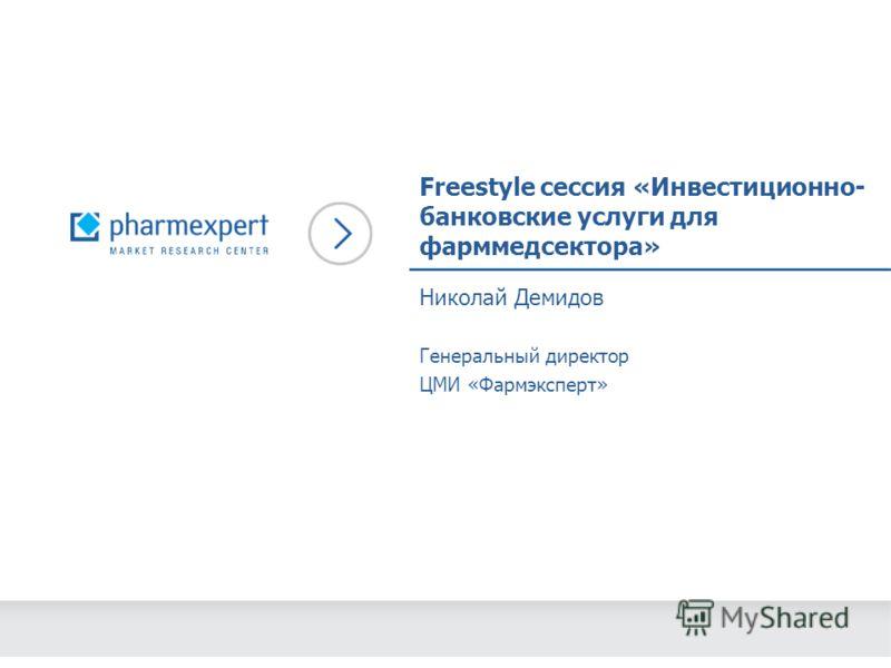 Freestyle сессия «Инвестиционно- банковские услуги для фарммедсектора» Николай Демидов Генеральный директор ЦМИ «Фармэксперт»