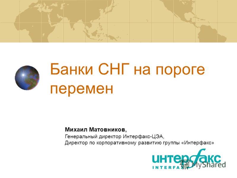 Банки СНГ на пороге перемен Михаил Матовников, Генеральный директор Интерфакс-ЦЭА, Директор по корпоративному развитию группы «Интерфакс»