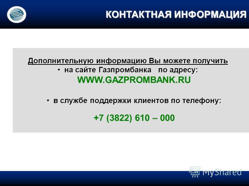 Дополнительную информацию Вы можете получить на сайте Газпромбанка по адресу: на сайте Газпромбанка по адресу: WWW.GAZPROMBANK.RU в службе поддержки клиентов по телефону: в службе поддержки клиентов по телефону: +7 (3822) 610 – 000 КОНТАКТНАЯ ИНФОРМА