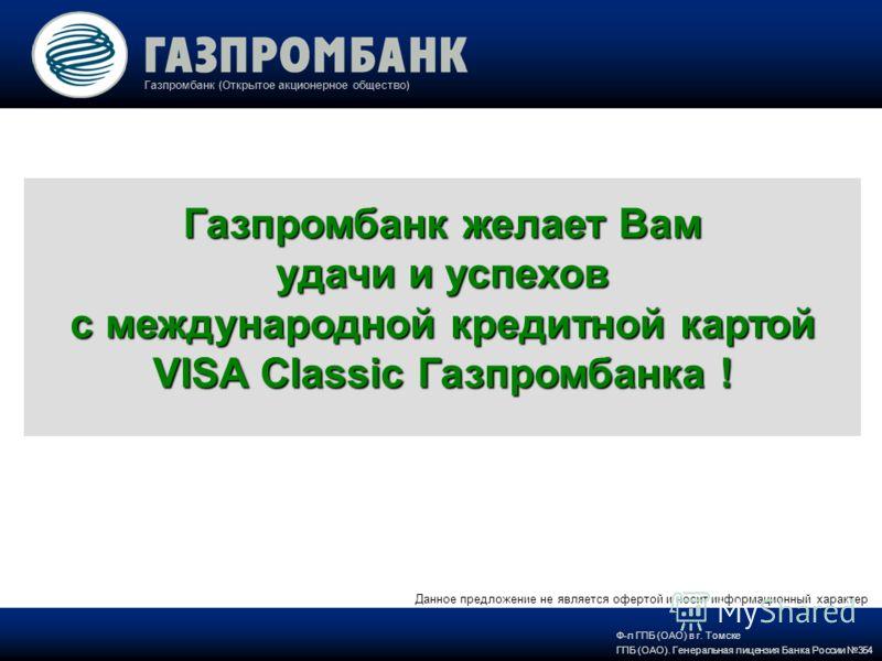 Газпромбанк (Открытое акционерное общество) Газпромбанк желает Вам удачи и успехов с международной кредитной картой VISA Classic Газпромбанка ! Ф-л ГПБ (ОАО) в г. Томске ГПБ (ОАО). Генеральная лицензия Банка России 354 Данное предложение не является