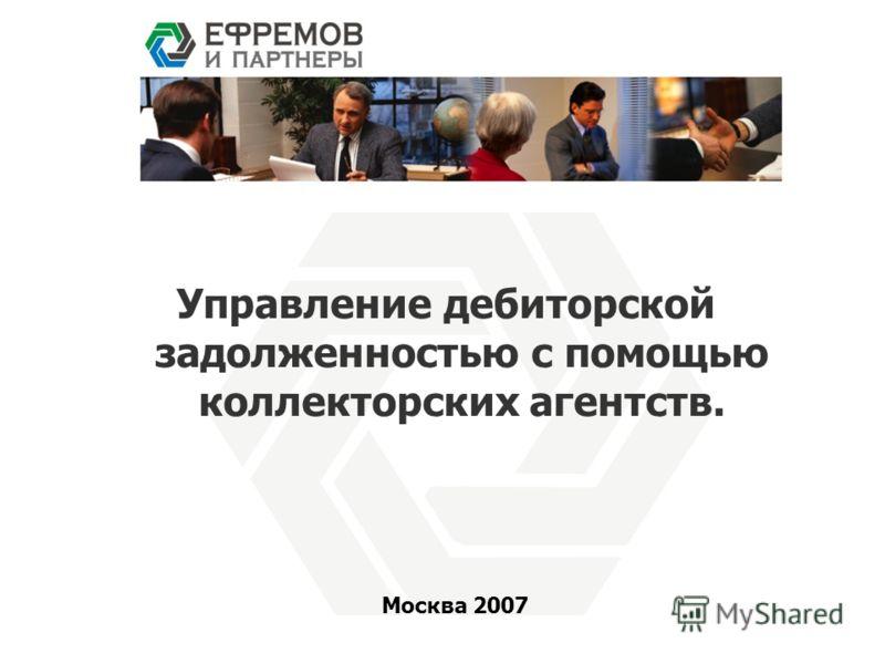Управление дебиторской задолженностью с помощью коллекторских агентств. Москва 2007