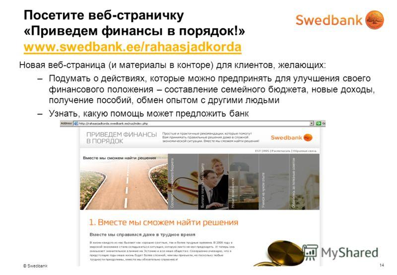© Swedbank 14 Посетите веб-страничку «Приведем финансы в порядок!» www.swedbank.ee/rahaasjadkorda www.swedbank.ee/rahaasjadkorda Новая веб-страница (и материалы в конторе) для клиентов, желающих: –Подумать о действиях, которые можно предпринять для у