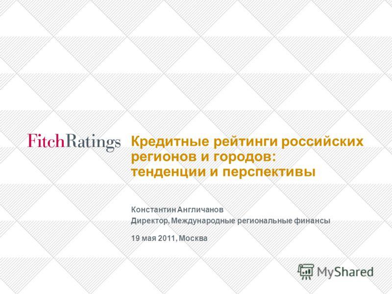 Кредитные рейтинги российских регионов и городов: тенденции и перспективы Константин Англичанов Директор, Международные региональные финансы 19 мая 2011, Москва