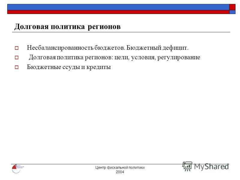 Центр фискальной политики 2004 2 Долговая политика регионов Несбалансированность бюджетов. Бюджетный дефицит. Долговая политика регионов: цели, условия, регулирование Бюджетные ссуды и кредиты