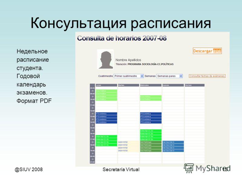@SIUV 2008Secretaría Virtual15 Консультация расписания Недельное расписание студента. Годовой календарь экзаменов. Формат PDF
