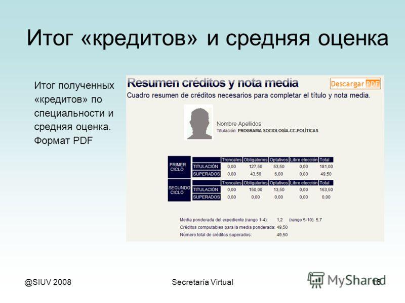 @SIUV 2008Secretaría Virtual16 Итог «кредитов» и средняя оценка Итог полученных «кредитов» по специальности и средняя оценка. Формат PDF