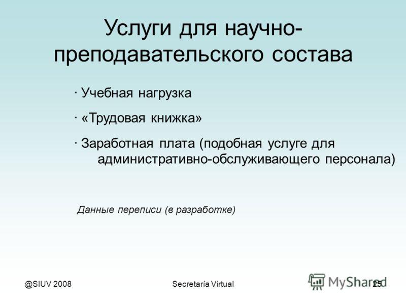 @SIUV 2008Secretaría Virtual25 Услуги для научно- преподавательского состава · Учебная нагрузка · «Трудовая книжка» · Заработная плата (подобная услуге для административно-обслуживающего персонала) Данные переписи (в разработке)
