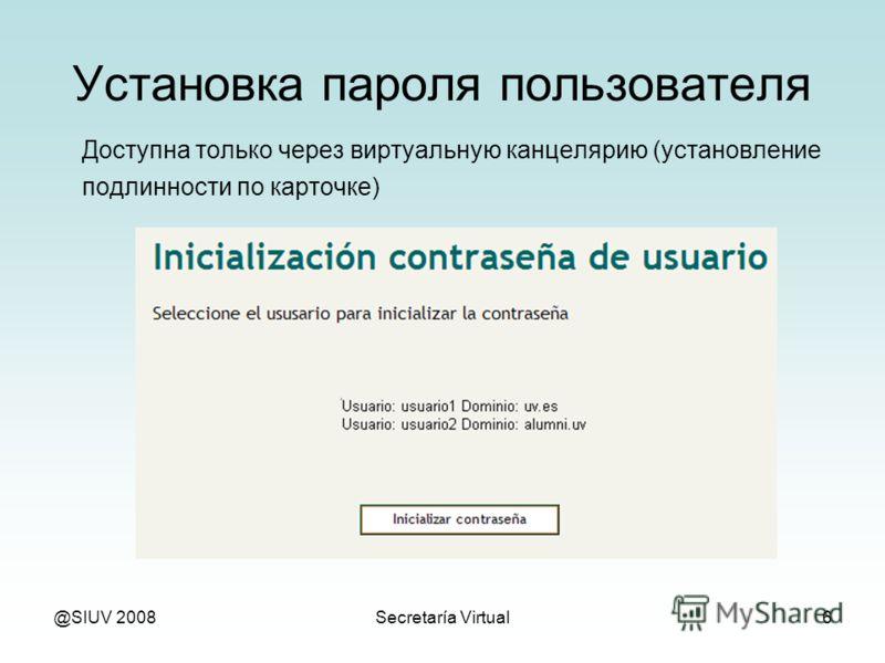 @SIUV 2008Secretaría Virtual6 Установка пароля пользователя Доступна только через виртуальную канцелярию (установление подлинности по карточке)