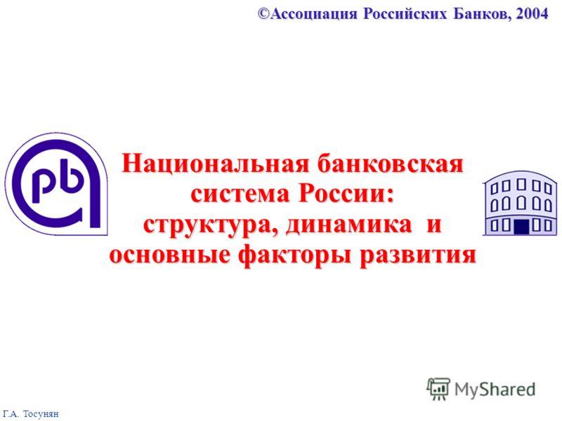 ©Ассоциация Российских Банков, 2004 Г.А. Тосунян Национальная банковская система России: структура, динамика и основные факторы развития
