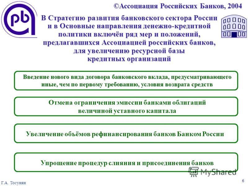 ©Ассоциация Российских Банков, 2004 Г.А. Тосунян 6 В Стратегию развития банковского сектора России и в Основные направления денежно- кредитной политики включён ряд мер, предлагавшихся Ассоциацией российских банков по увеличению ресурсной базы кредитн