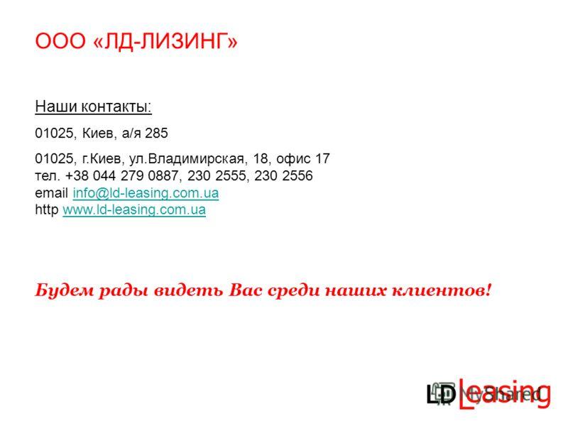 Наши контакты: 01025, Киев, а/я 285 01025, г.Киев, ул.Владимирская, 18, офис 17 тел. +38 044 279 0887, 230 2555, 230 2556 email info@ld-leasing.com.ua http www.ld-leasing.com.uainfo@ld-leasing.com.uawww.ld-leasing.com.ua Будем рады видеть Вас среди н