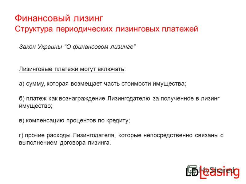 Финансовый лизинг Структура периодических лизинговых платежей Закон Украины О финансовом лизинге Лизинговые платежи могут включать: а) сумму, которая возмещает часть стоимости имущества; б) платеж как вознаграждение Лизингодателю за полученное в лизи