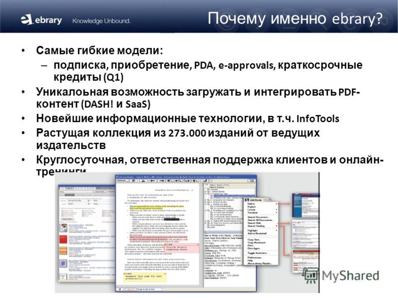 Почему именно ebrary? Самые гибкие модели: –подписка, приобретение, PDA, e-approvals, краткосрочные кредиты (Q1) Уникалоьная возможность загружать и интегрировать PDF - контент (DASH! и SaaS) Новейшие информационные технологии, в т.ч. InfoTools Расту