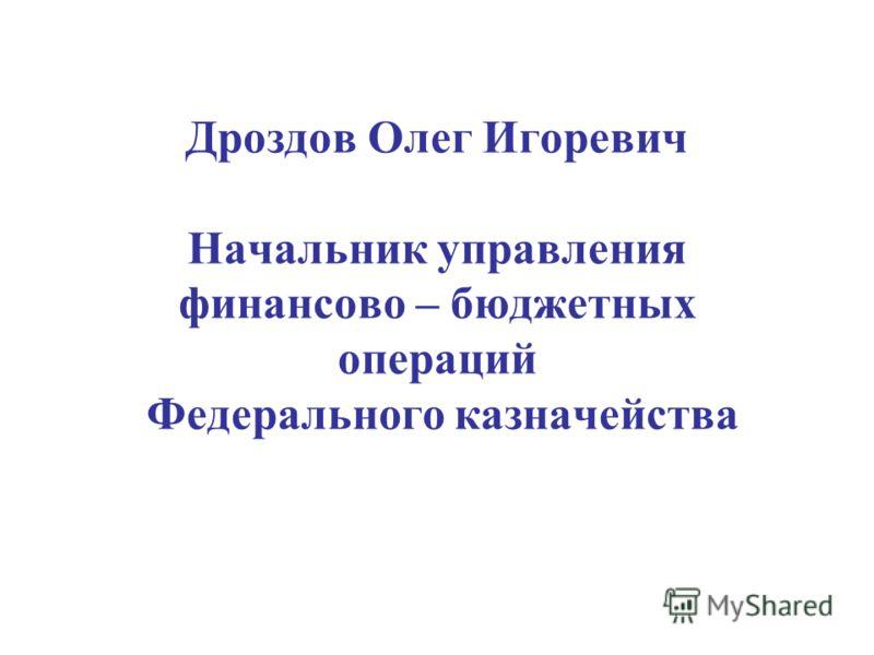 Дроздов Олег Игоревич Начальник управления финансово – бюджетных операций Федерального казначейства