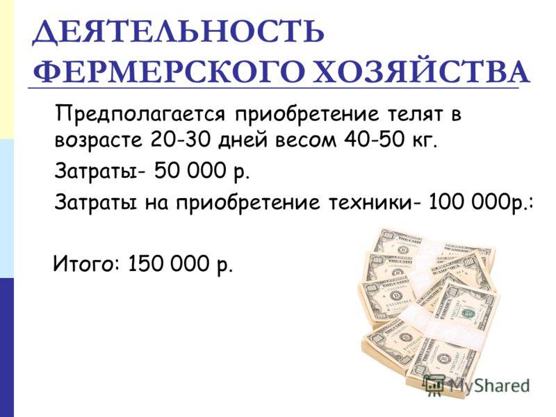 ДЕЯТЕЛЬНОСТЬ ФЕРМЕРСКОГО ХОЗЯЙСТВА Предполагается приобретение телят в возрасте 20-30 дней весом 40-50 кг. Затраты- 50 000 р. Затраты на приобретение техники- 100 000р.: Итого: 150 000 р.