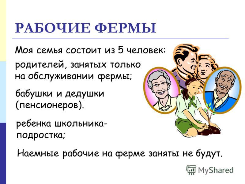 РАБОЧИЕ ФЕРМЫ Моя семья состоит из 5 человек: родителей, занятых только на обслуживании фермы; ребенка школьника- подростка; бабушки и дедушки (пенсионеров). Наемные рабочие на ферме заняты не будут.