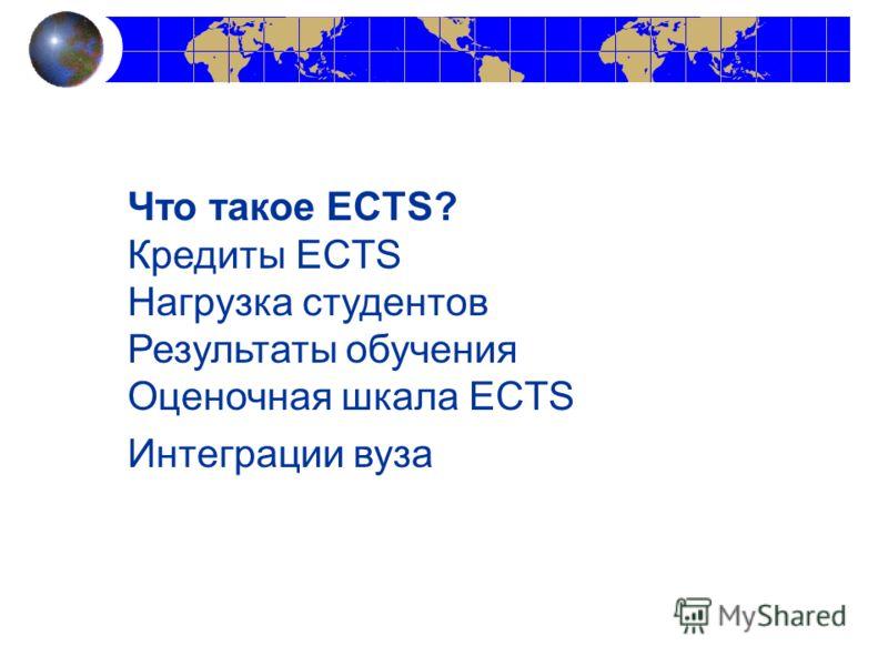 Что такое ECTS? Кредиты ECTS Нагрузка студентов Результаты обучения Оценочная шкала ECTS Интеграции вуза