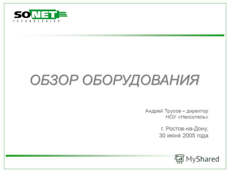 ОБЗОР ОБОРУДОВАНИЯ г. Ростов-на-Дону, 30 июня 2005 года Андрей Трусов – директор НОУ «Нексотель»