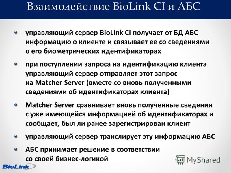 Взаимодействие BioLink CI и АБС управляющий сервер BioLink CI получает от БД АБС информацию о клиенте и связывает ее со сведениями о его биометрических идентификаторах при поступлении запроса на идентификацию клиента управляющий сервер отправляет это